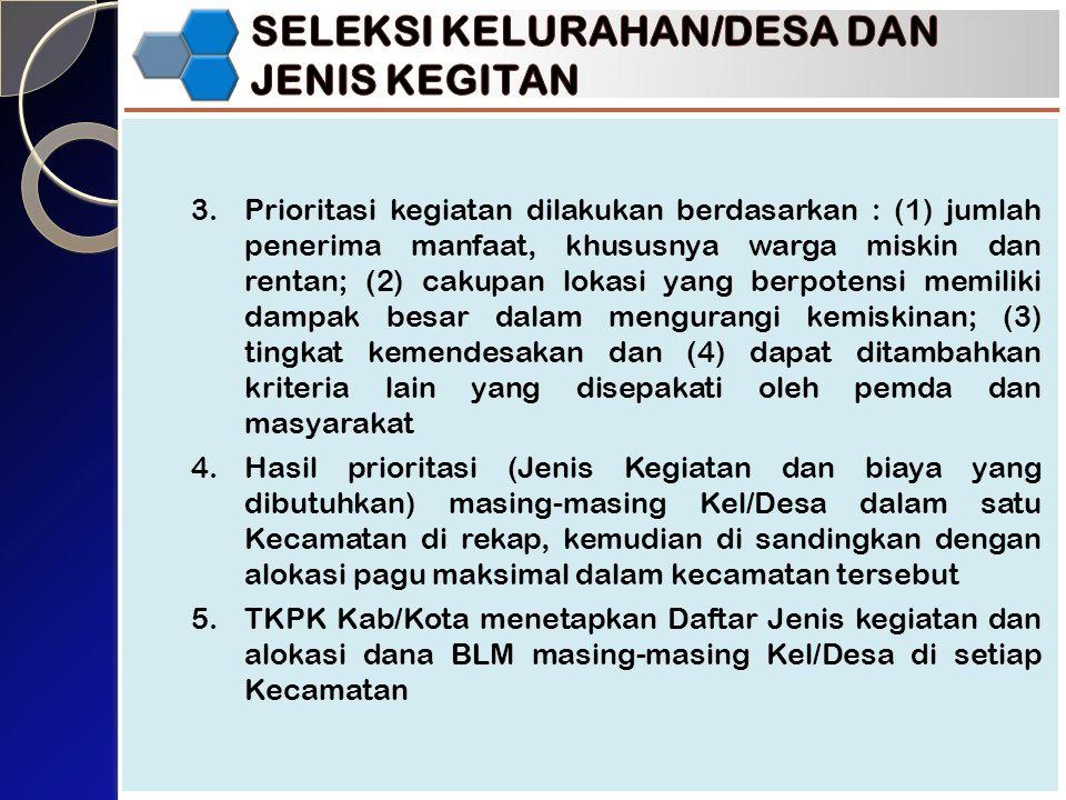 3.Prioritasi kegiatan dilakukan berdasarkan : (1) jumlah penerima manfaat, khususnya warga miskin dan rentan; (2) cakupan lokasi yang berpotensi memiliki dampak besar dalam mengurangi kemiskinan; (3) tingkat kemendesakan dan (4) dapat ditambahkan kriteria lain yang disepakati oleh pemda dan masyarakat 4.Hasil prioritasi (Jenis Kegiatan dan biaya yang dibutuhkan) masing-masing Kel/Desa dalam satu Kecamatan di rekap, kemudian di sandingkan dengan alokasi pagu maksimal dalam kecamatan tersebut 5.TKPK Kab/Kota menetapkan Daftar Jenis kegiatan dan alokasi dana BLM masing-masing Kel/Desa di setiap Kecamatan