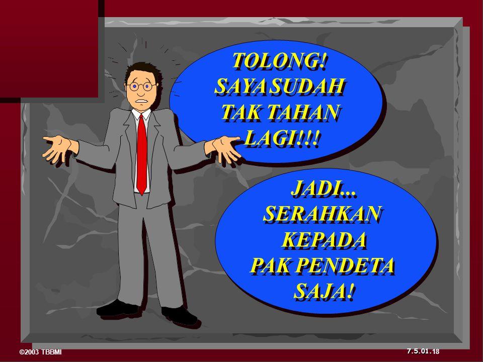 ©2003 TBBMI 7.5.01. 18 TOLONG! SAYA SUDAH TAK TAHAN LAGI!!! TOLONG! SAYA SUDAH TAK TAHAN LAGI!!! JADI... SERAHKAN KEPADA PAK PENDETA SAJA! JADI... SER