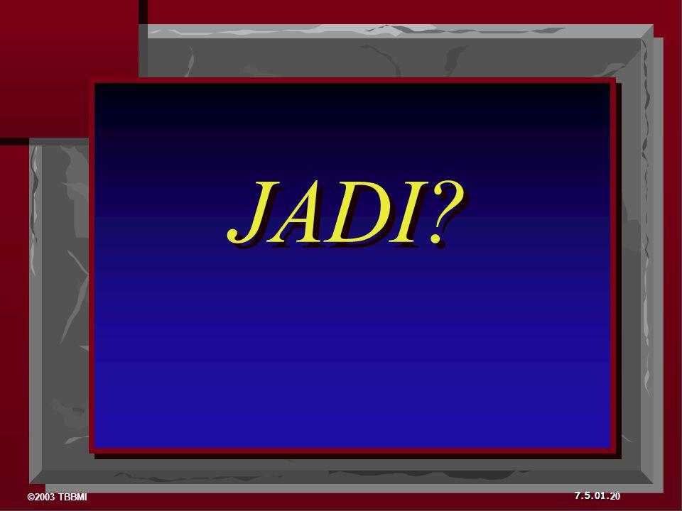 ©2003 TBBMI 7.5.01. 20 JADI?