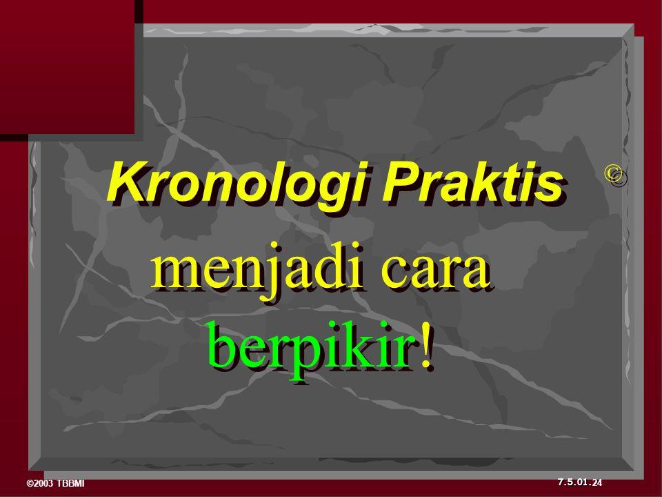 ©2003 TBBMI 7.5.01. Kronologi Praktis © © menjadi cara berpikir! menjadi cara berpikir! 24