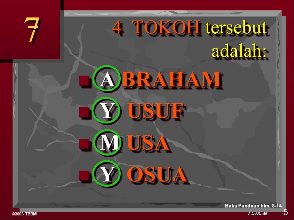 ©2003 TBBMI 7.5.01. 4 TOKOH tersebut adalah: 4 TOKOH tersebut adalah: A BRAHAM A BRAHAM Y USUF Y USUF M USA M USA Y OSUA Y OSUA A BRAHAM A BRAHAM Y US