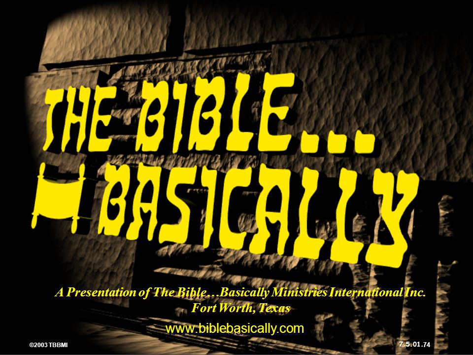 ©2003 TBBMI 7.5.01. A Presentation of The Bible…Basically Ministries International Inc. Fort Worth, Texas www.biblebasically.com ©2003 TBBMI 7.5.01. 7