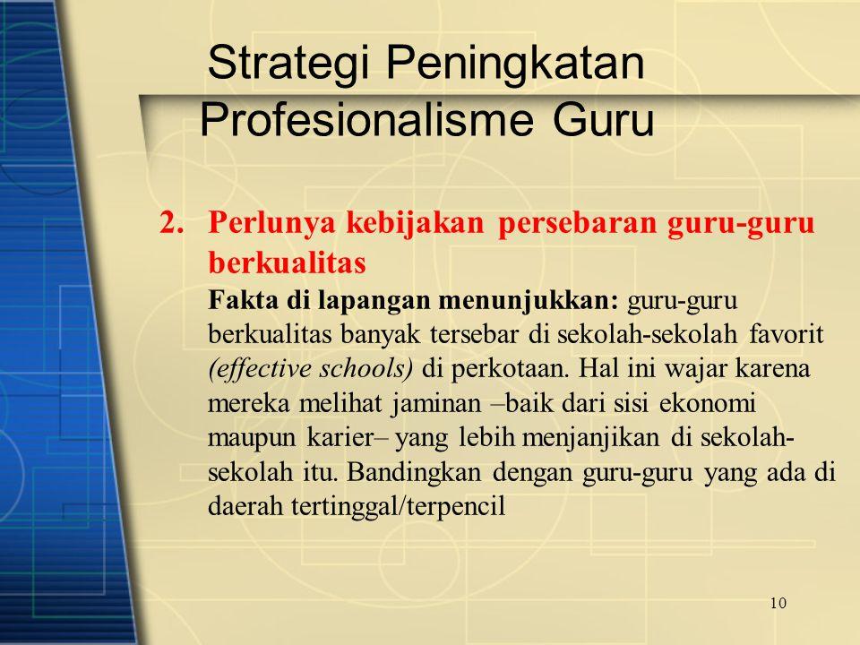 10 Strategi Peningkatan Profesionalisme Guru 2.Perlunya kebijakan persebaran guru-guru berkualitas Fakta di lapangan menunjukkan: guru-guru berkualita