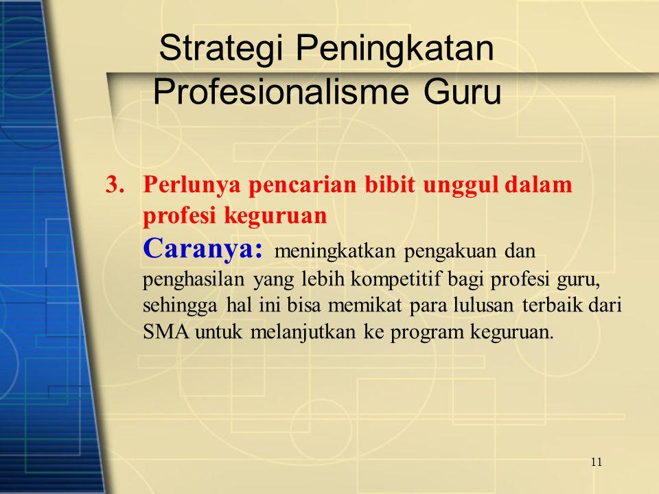 11 Strategi Peningkatan Profesionalisme Guru 3.Perlunya pencarian bibit unggul dalam profesi keguruan Caranya: meningkatkan pengakuan dan penghasilan