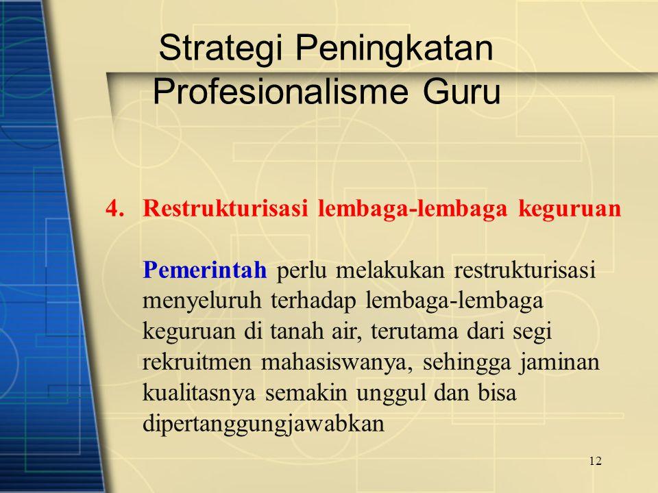 12 Strategi Peningkatan Profesionalisme Guru 4.Restrukturisasi lembaga-lembaga keguruan Pemerintah perlu melakukan restrukturisasi menyeluruh terhadap