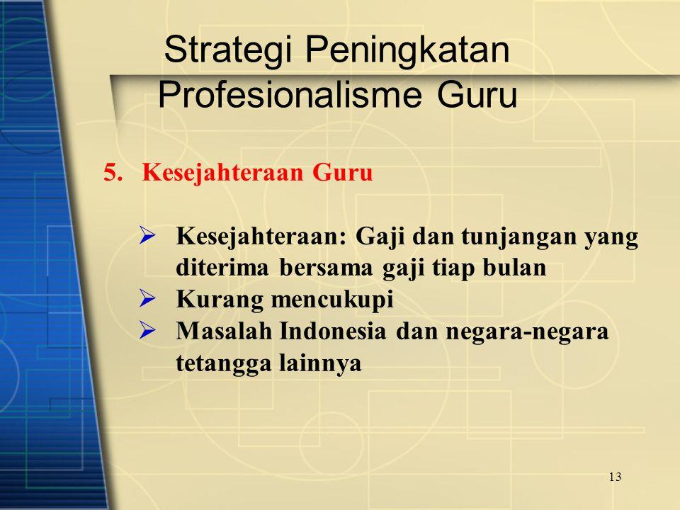 13 Strategi Peningkatan Profesionalisme Guru 5.Kesejahteraan Guru  Kesejahteraan: Gaji dan tunjangan yang diterima bersama gaji tiap bulan  Kurang m