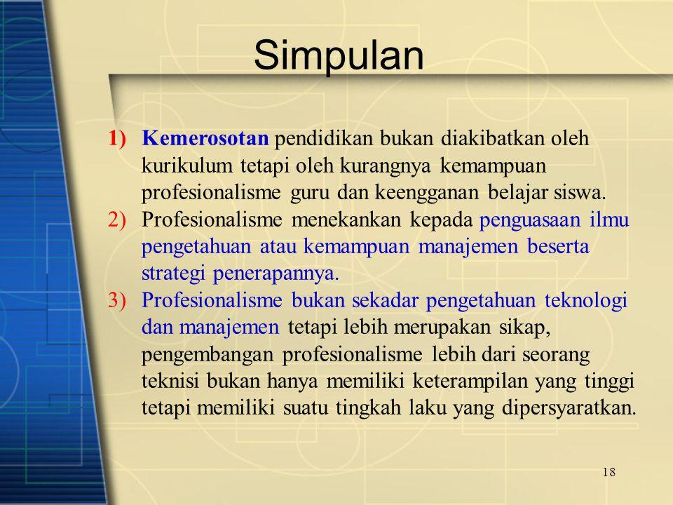 18 Simpulan 1)Kemerosotan pendidikan bukan diakibatkan oleh kurikulum tetapi oleh kurangnya kemampuan profesionalisme guru dan keengganan belajar sisw