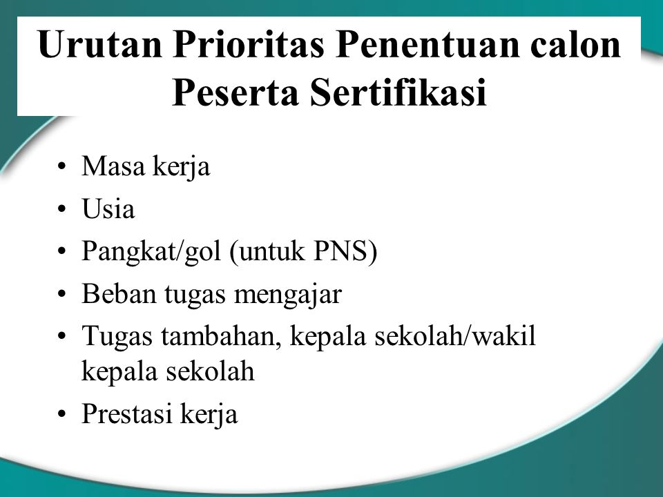 Urutan Prioritas Penentuan calon Peserta Sertifikasi Masa kerja Usia Pangkat/gol (untuk PNS) Beban tugas mengajar Tugas tambahan, kepala sekolah/wakil