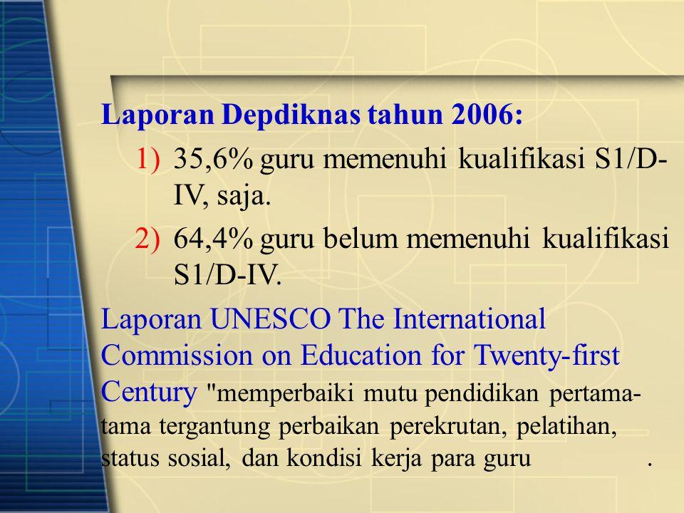 Laporan Depdiknas tahun 2006: 1)35,6% guru memenuhi kualifikasi S1/D- IV, saja. 2)64,4% guru belum memenuhi kualifikasi S1/D-IV. Laporan UNESCO The In