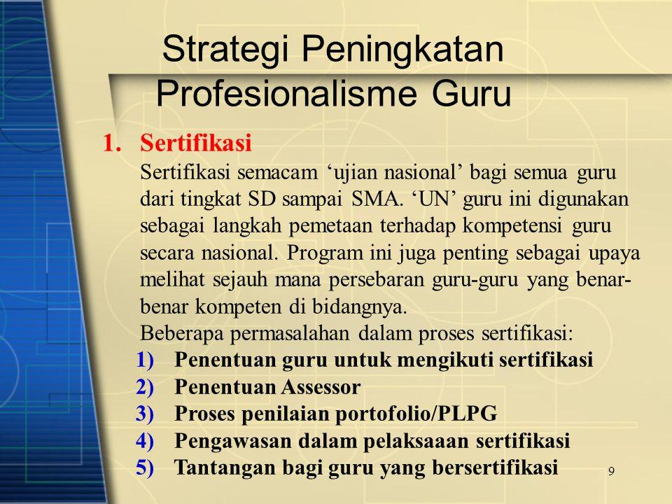 9 Strategi Peningkatan Profesionalisme Guru 1.Sertifikasi Sertifikasi semacam 'ujian nasional' bagi semua guru dari tingkat SD sampai SMA. 'UN' guru i