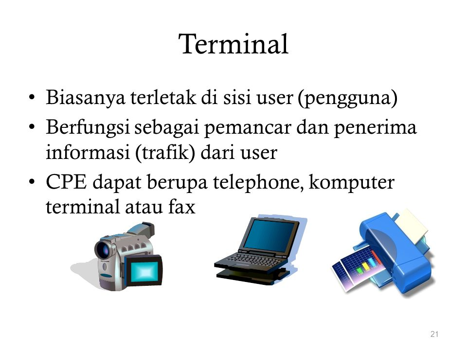 Terminal Biasanya terletak di sisi user (pengguna) Berfungsi sebagai pemancar dan penerima informasi (trafik) dari user CPE dapat berupa telephone, ko