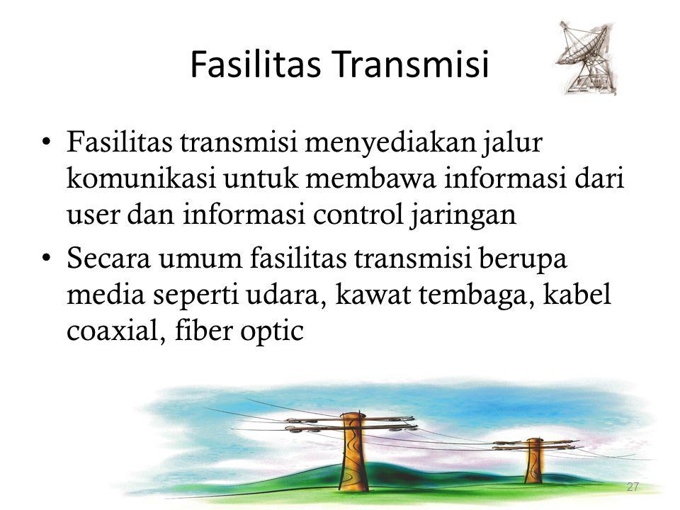 Fasilitas Transmisi Fasilitas transmisi menyediakan jalur komunikasi untuk membawa informasi dari user dan informasi control jaringan Secara umum fasi