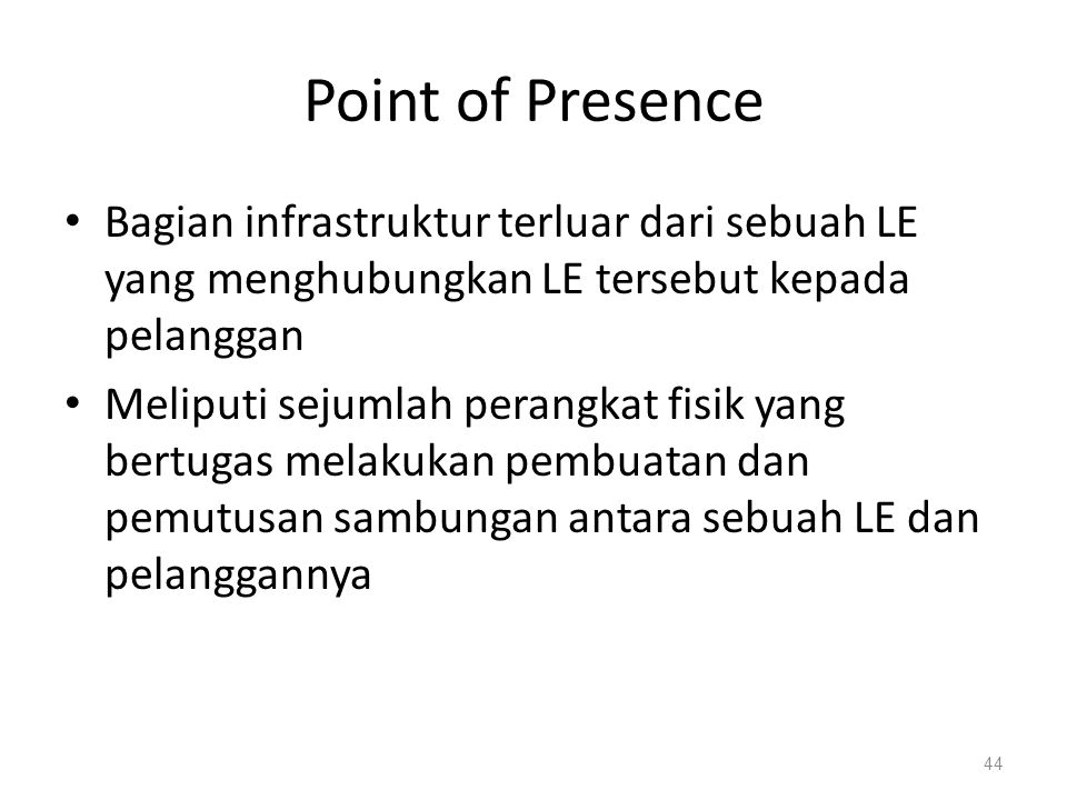 Point of Presence Bagian infrastruktur terluar dari sebuah LE yang menghubungkan LE tersebut kepada pelanggan Meliputi sejumlah perangkat fisik yang b