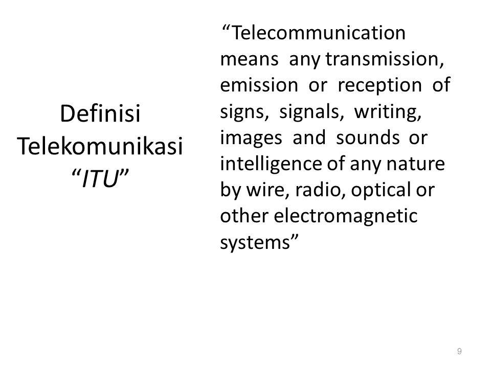 Definisi Telekomunikasi UU 36, Thn 1999 Setiap pemancaran, pengiriman dan atau penerimaan dari setiap informasi dalam bentuk tanda-tanda, isyarat, tulisan, gambar, suara, dan bunyi melalui sistem kawat, optik, radio, atau sistem elektromagnetik lainnya 10