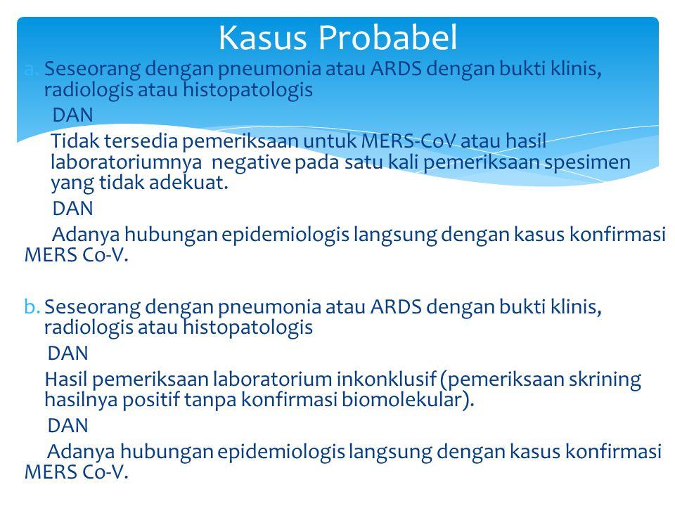 a.Seseorang dengan pneumonia atau ARDS dengan bukti klinis, radiologis atau histopatologis DAN Tidak tersedia pemeriksaan untuk MERS-CoV atau hasil laboratoriumnya negative pada satu kali pemeriksaan spesimen yang tidak adekuat.