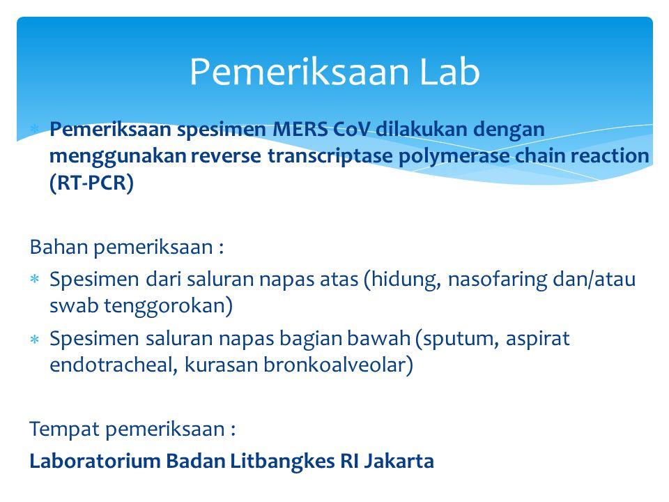  Pemeriksaan spesimen MERS CoV dilakukan dengan menggunakan reverse transcriptase polymerase chain reaction (RT-PCR) Bahan pemeriksaan :  Spesimen dari saluran napas atas (hidung, nasofaring dan/atau swab tenggorokan)  Spesimen saluran napas bagian bawah (sputum, aspirat endotracheal, kurasan bronkoalveolar) Tempat pemeriksaan : Laboratorium Badan Litbangkes RI Jakarta Pemeriksaan Lab