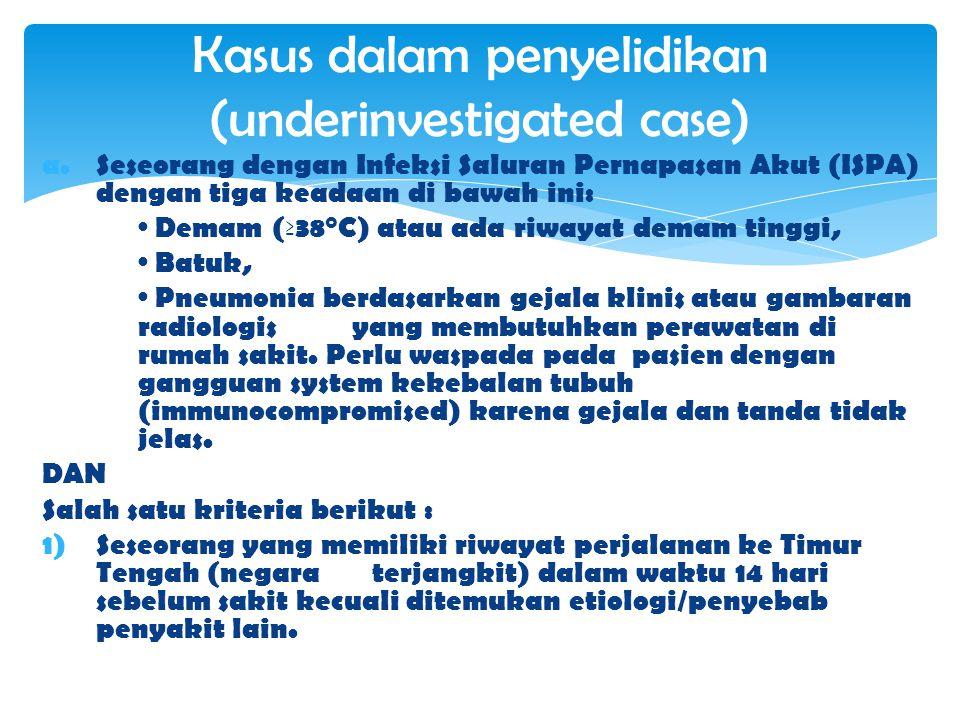 a.Seseorang dengan Infeksi Saluran Pernapasan Akut (ISPA) dengan tiga keadaan di bawah ini: · Demam (≥38°C) atau ada riwayat demam tinggi, · Batuk, · Pneumonia berdasarkan gejala klinis atau gambaran radiologis yang membutuhkan perawatan di rumah sakit.