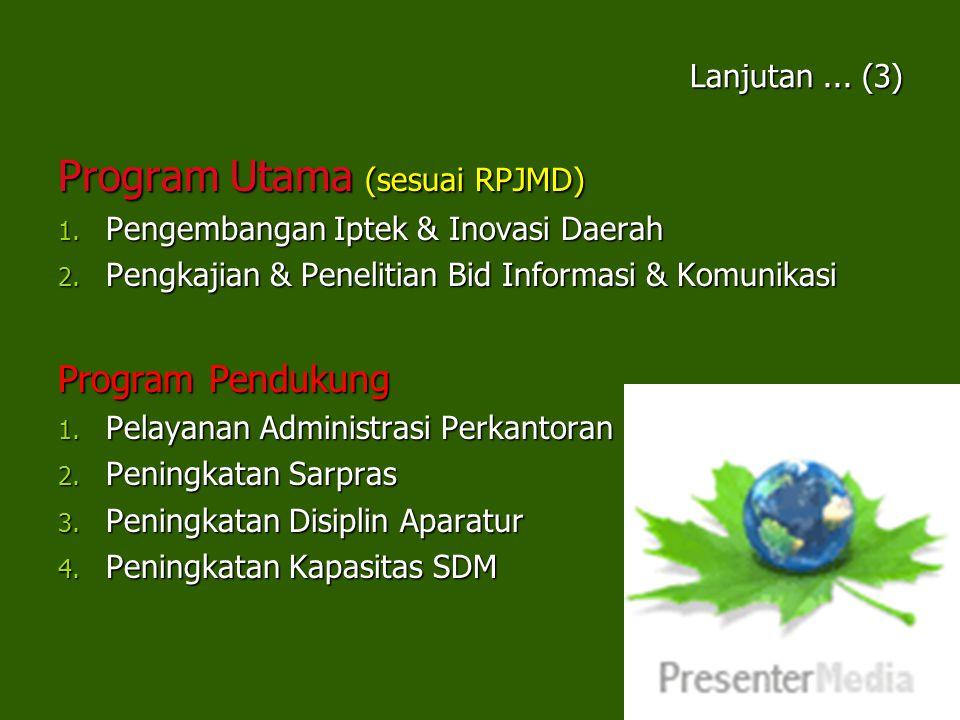Lanjutan... (3) Program Utama (sesuai RPJMD) 1. Pengembangan Iptek & Inovasi Daerah 2. Pengkajian & Penelitian Bid Informasi & Komunikasi Program Pend