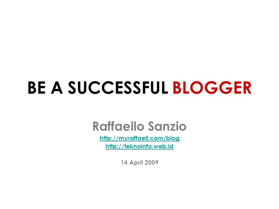 BE A SUCCESSFUL BLOGGER Raffaello Sanzio http://myraffaell.com/blog http://teknoinfo.web.id 14 April 2009