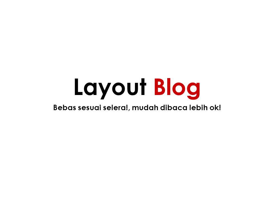 Bebas sesuai selera!, mudah dibaca lebih ok! Layout Blog