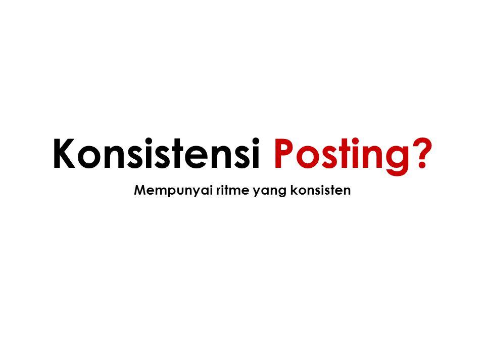 Mempunyai ritme yang konsisten Konsistensi Posting?