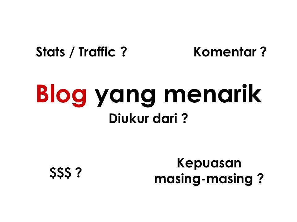 Blog yang menarik Diukur dari ? Stats / Traffic ?Komentar ? $$$ ? Kepuasan masing-masing ?