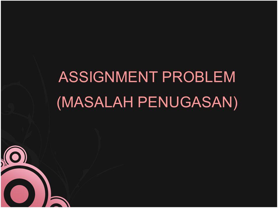 ASSIGNMENT PROBLEM (MASALAH PENUGASAN)