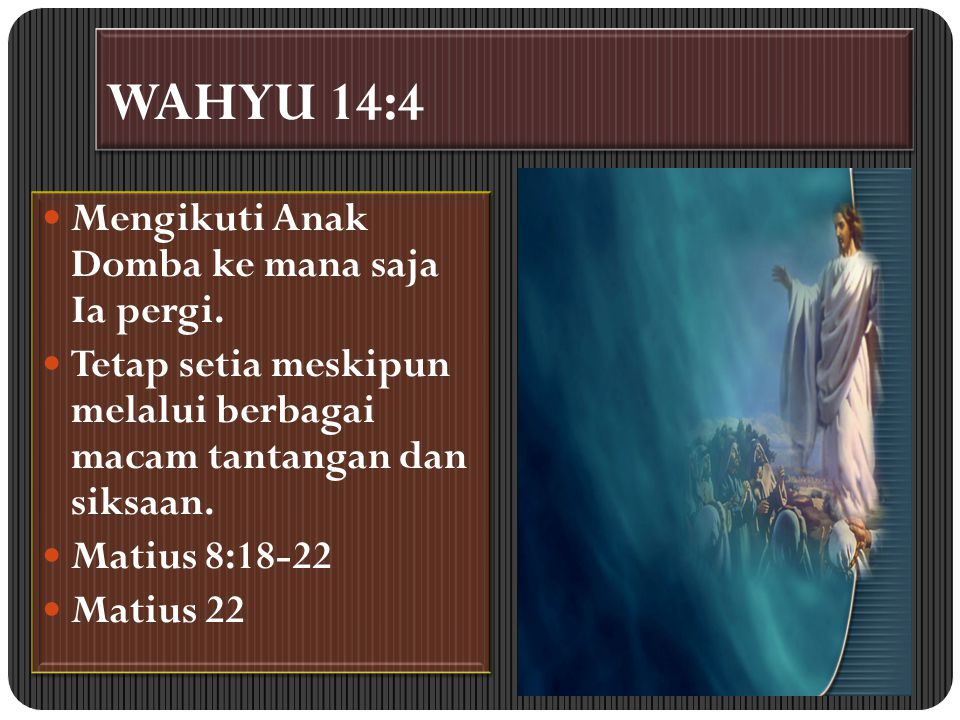 WAHYU 14:4 Mengikuti Anak Domba ke mana saja Ia pergi. Tetap setia meskipun melalui berbagai macam tantangan dan siksaan. Matius 8:18-22 Matius 22 Men