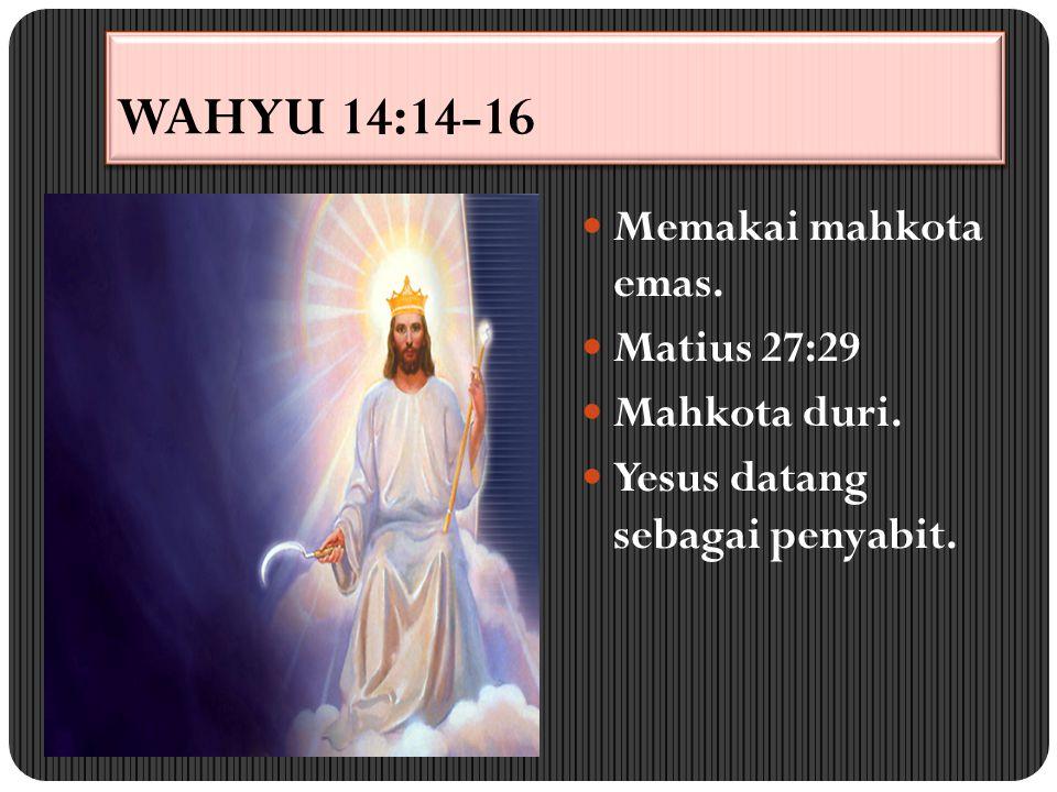 WAHYU 14:14-16 Memakai mahkota emas. Matius 27:29 Mahkota duri. Yesus datang sebagai penyabit.