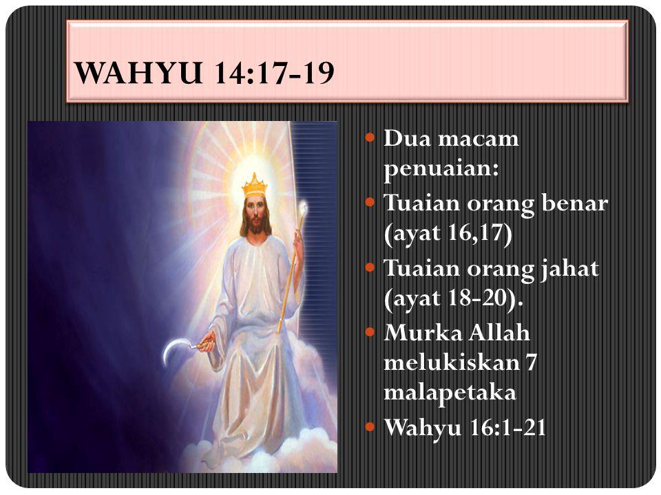 WAHYU 14:17-19 Dua macam penuaian: Tuaian orang benar (ayat 16,17) Tuaian orang jahat (ayat 18-20). Murka Allah melukiskan 7 malapetaka Wahyu 16:1-21