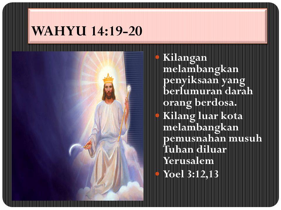 WAHYU 14:19-20 Kilangan melambangkan penyiksaan yang berlumuran darah orang berdosa. Kilang luar kota melambangkan pemusnahan musuh Tuhan diluar Yerus