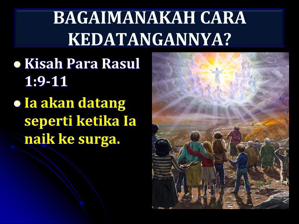 BAGAIMANAKAH CARA KEDATANGANNYA? Kisah Para Rasul 1:9-11 Kisah Para Rasul 1:9-11 Ia akan datang seperti ketika Ia naik ke surga. Ia akan datang sepert