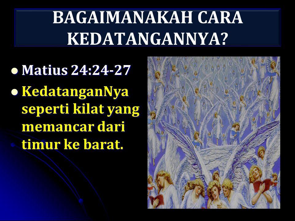 BAGAIMANAKAH CARA KEDATANGANNYA? Matius 24:24-27 Matius 24:24-27 KedatanganNya seperti kilat yang memancar dari timur ke barat. KedatanganNya seperti