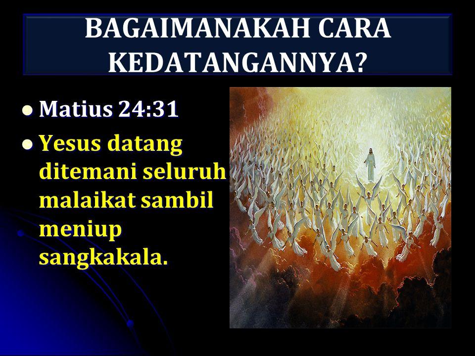 BAGAIMANAKAH CARA KEDATANGANNYA? Matius 24:31 Matius 24:31 Yesus datang ditemani seluruh malaikat sambil meniup sangkakala. Yesus datang ditemani selu