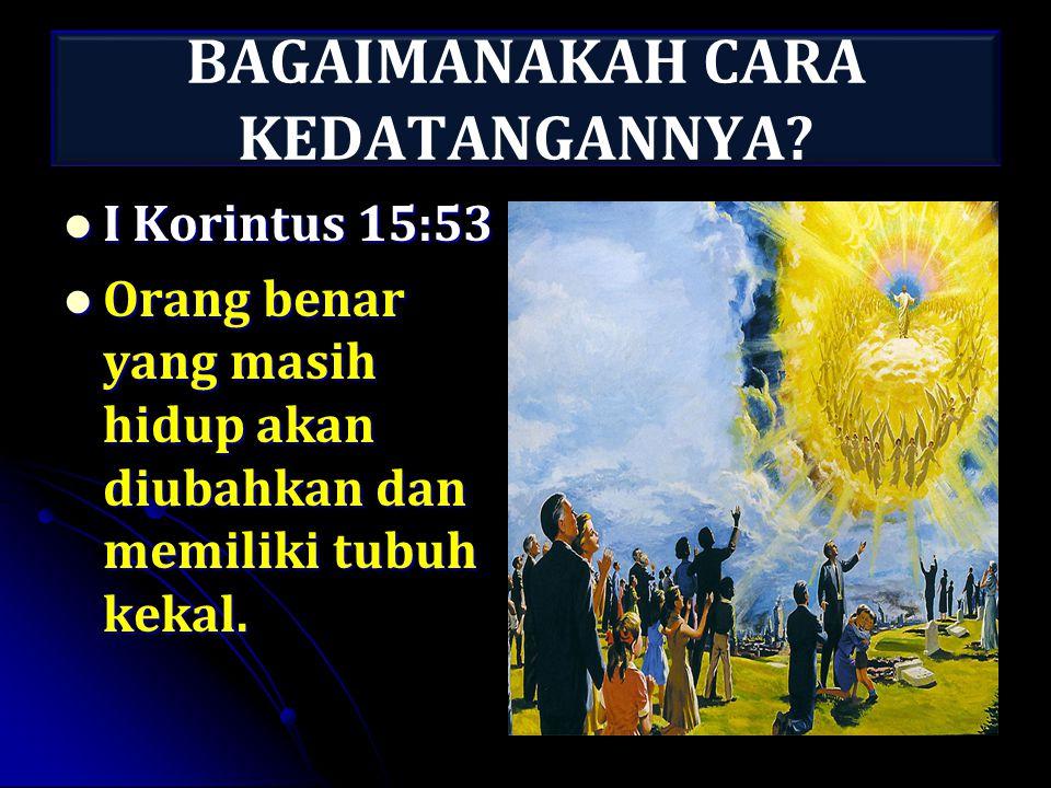 BAGAIMANAKAH CARA KEDATANGANNYA? I Korintus 15:53 I Korintus 15:53 Orang benar yang masih hidup akan diubahkan dan memiliki tubuh kekal. Orang benar y