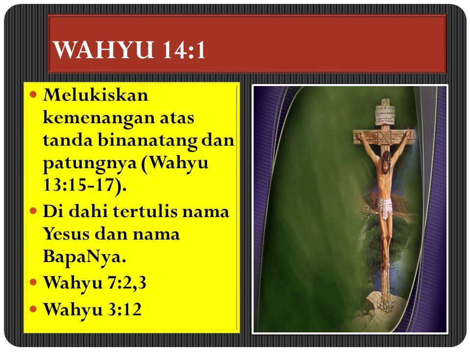 WAHYU 14:1 Melukiskan kemenangan atas tanda binanatang dan patungnya (Wahyu 13:15-17). Di dahi tertulis nama Yesus dan nama BapaNya. Wahyu 7:2,3 Wahyu