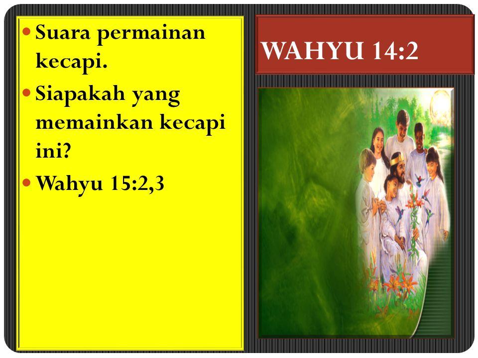 WAHYU 14:2 Suara permainan kecapi. Siapakah yang memainkan kecapi ini? Wahyu 15:2,3 Suara permainan kecapi. Siapakah yang memainkan kecapi ini? Wahyu