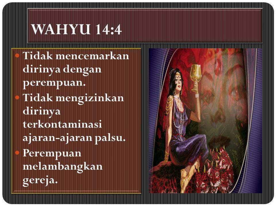 WAHYU 14:4 Tidak mencemarkan dirinya dengan perempuan. Tidak mengizinkan dirinya terkontaminasi ajaran-ajaran palsu. Perempuan melambangkan gereja. Ti