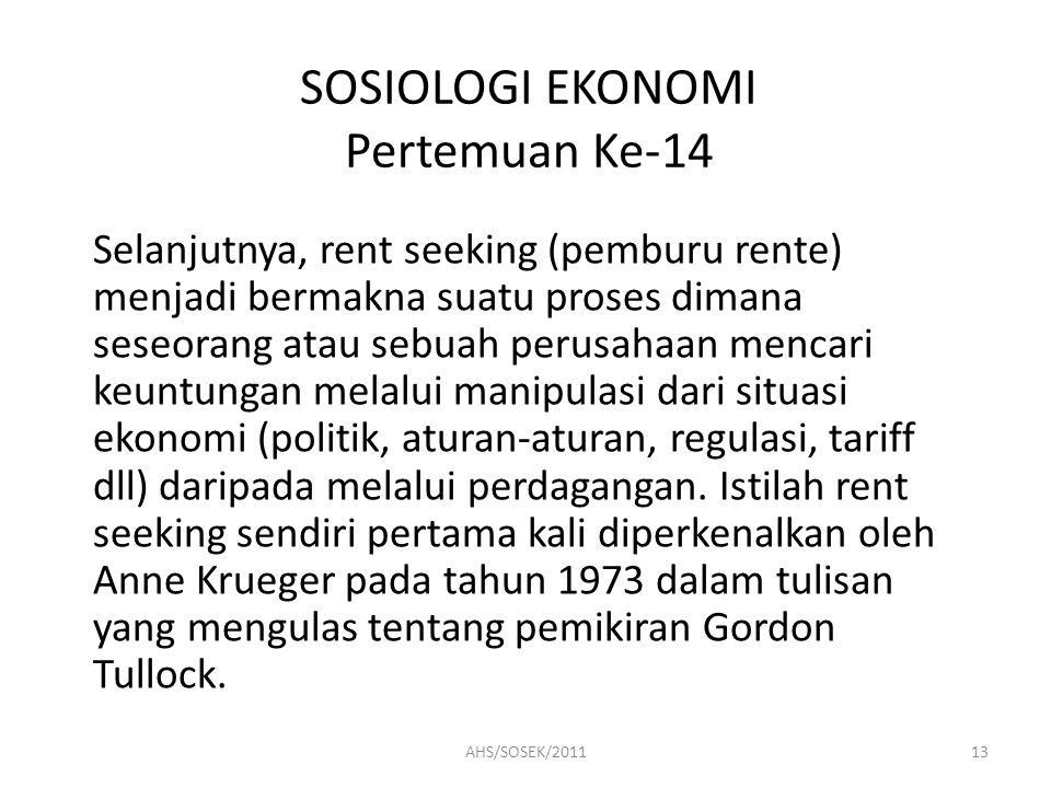 SOSIOLOGI EKONOMI Pertemuan Ke-14 Selanjutnya, rent seeking (pemburu rente) menjadi bermakna suatu proses dimana seseorang atau sebuah perusahaan menc