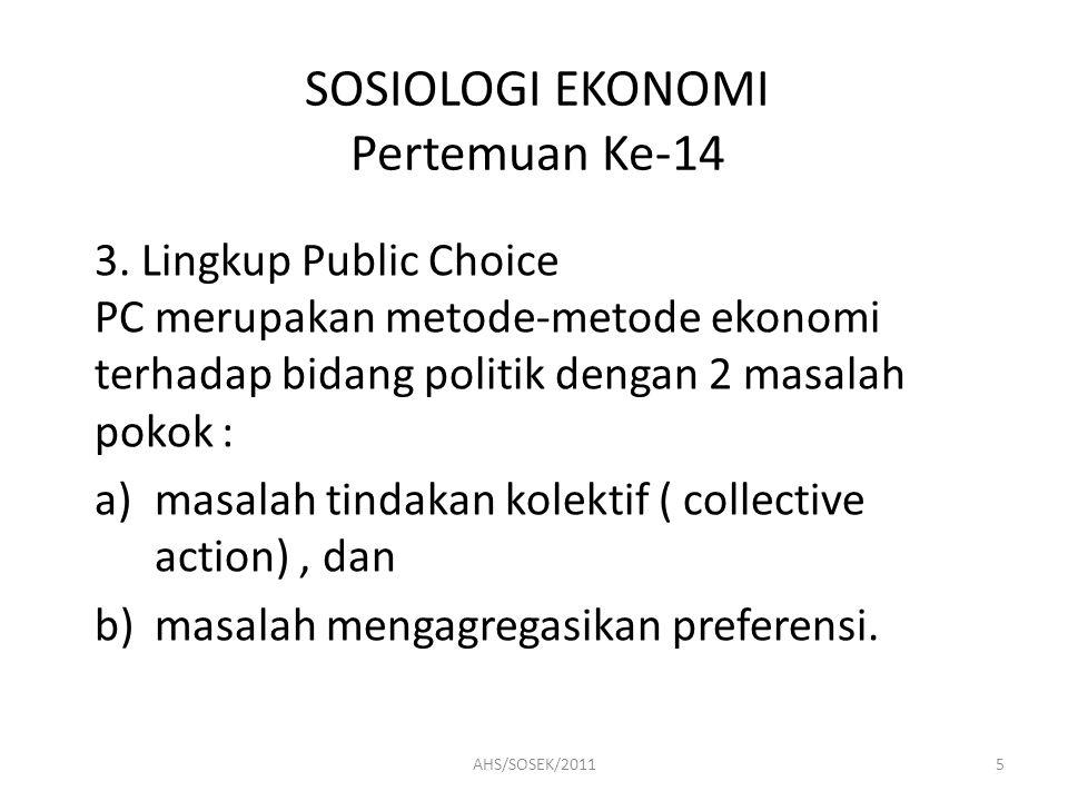 SOSIOLOGI EKONOMI Pertemuan Ke-14 3. Lingkup Public Choice PC merupakan metode-metode ekonomi terhadap bidang politik dengan 2 masalah pokok : a)masal