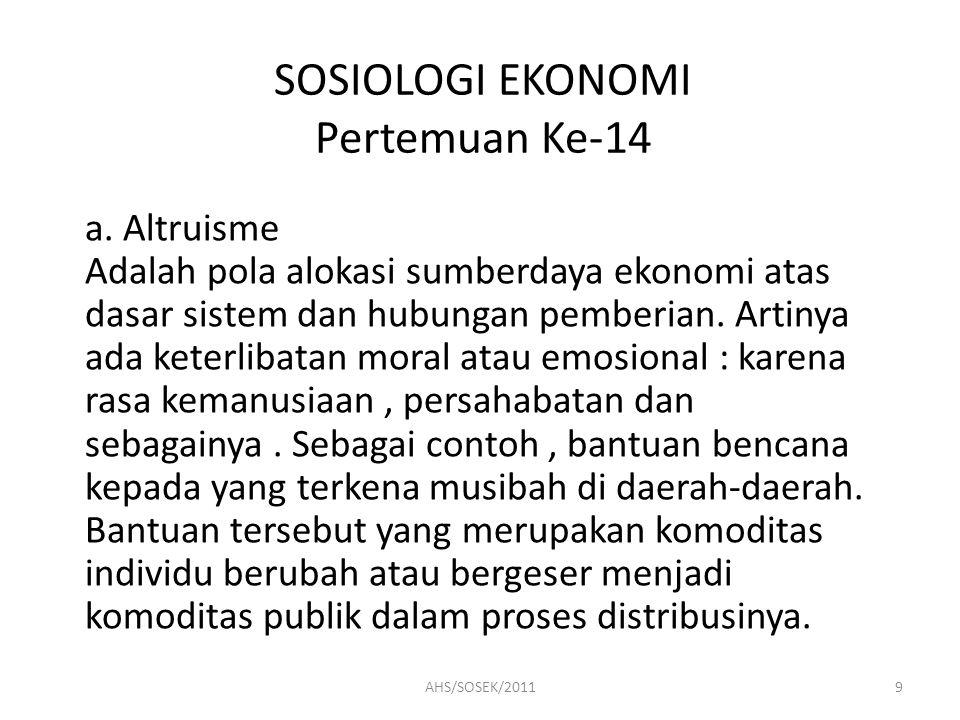 SOSIOLOGI EKONOMI Pertemuan Ke-14 a. Altruisme Adalah pola alokasi sumberdaya ekonomi atas dasar sistem dan hubungan pemberian. Artinya ada keterlibat