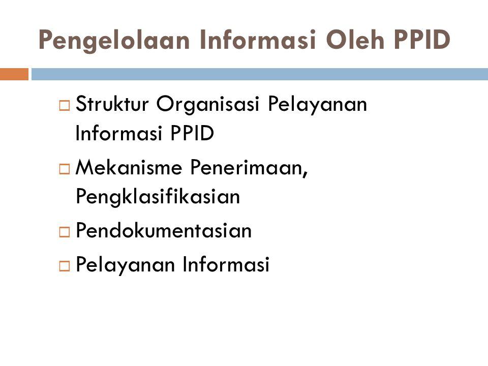 Pengelolaan Informasi Oleh PPID  Struktur Organisasi Pelayanan Informasi PPID  Mekanisme Penerimaan, Pengklasifikasian  Pendokumentasian  Pelayana