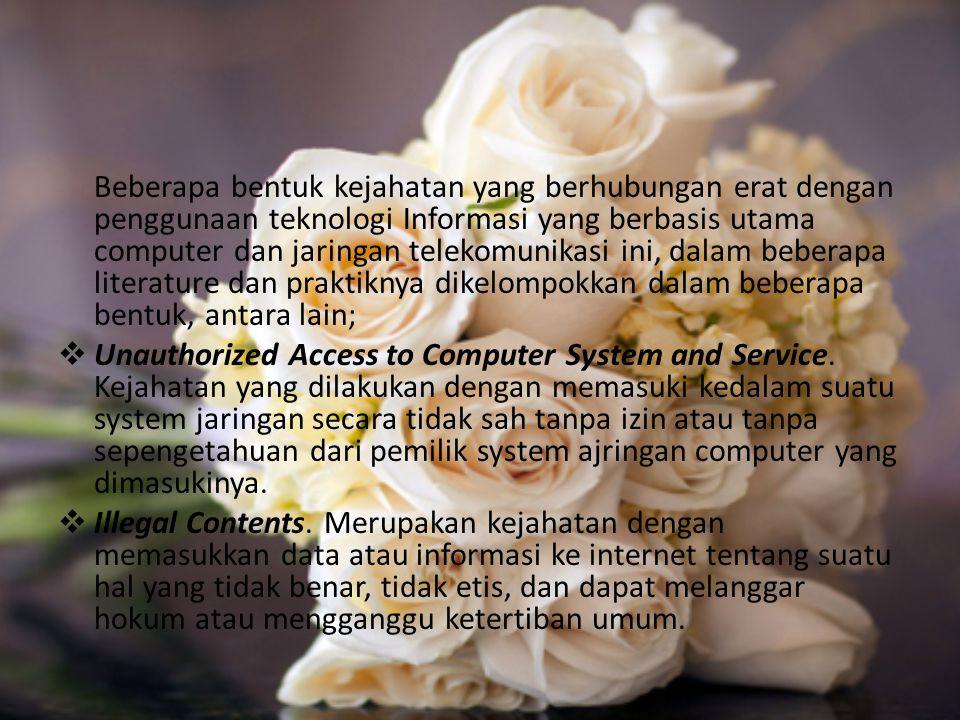 Beberapa bentuk kejahatan yang berhubungan erat dengan penggunaan teknologi Informasi yang berbasis utama computer dan jaringan telekomunikasi ini, dalam beberapa literature dan praktiknya dikelompokkan dalam beberapa bentuk, antara lain;  Unauthorized Access to Computer System and Service.