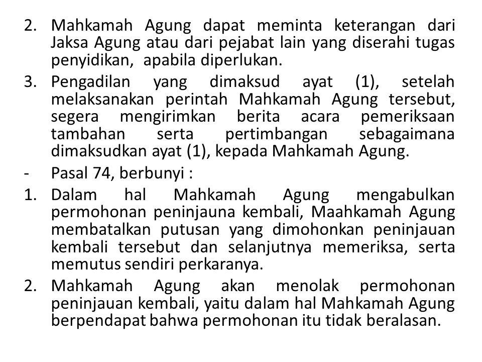 2.Mahkamah Agung dapat meminta keterangan dari Jaksa Agung atau dari pejabat lain yang diserahi tugas penyidikan, apabila diperlukan. 3.Pengadilan yan