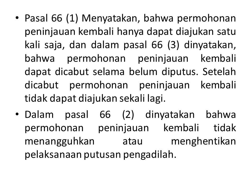 Pasal 66 (1) Menyatakan, bahwa permohonan peninjauan kembali hanya dapat diajukan satu kali saja, dan dalam pasal 66 (3) dinyatakan, bahwa permohonan