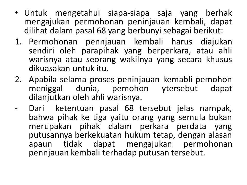 Untuk mengetahui siapa-siapa saja yang berhak mengajukan permohonan peninjauan kembali, dapat dilihat dalam pasal 68 yang berbunyi sebagai berikut: 1.