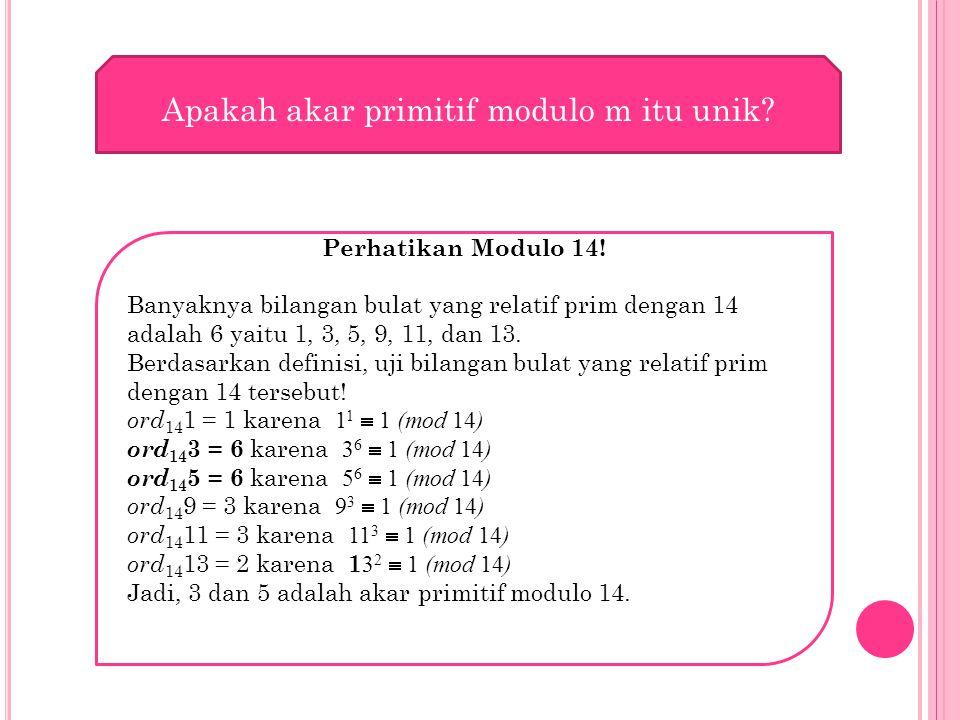 Apakah akar primitif modulo m itu unik? Perhatikan Modulo 14! Banyaknya bilangan bulat yang relatif prim dengan 14 adalah 6 yaitu 1, 3, 5, 9, 11, dan