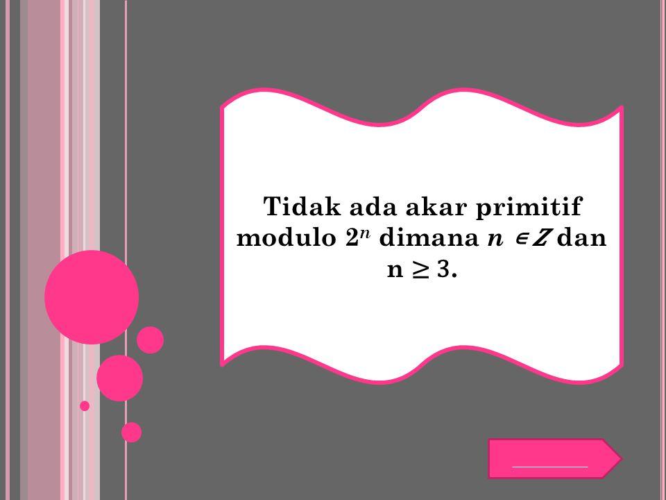 Tidak ada akar primitif modulo 2 n dimana n ∊ dan n ≥ 3. _________