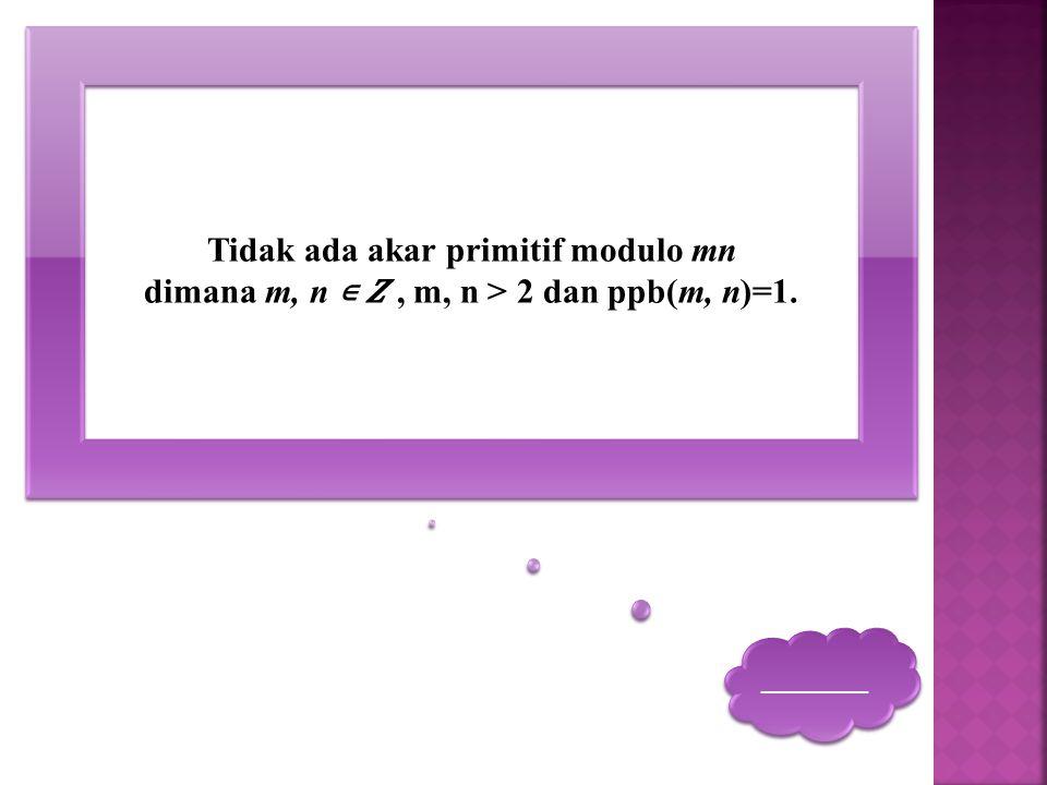 _______ _______ Tidak ada akar primitif modulo mn dimana m, n ∊, m, n > 2 dan ppb(m, n)=1.