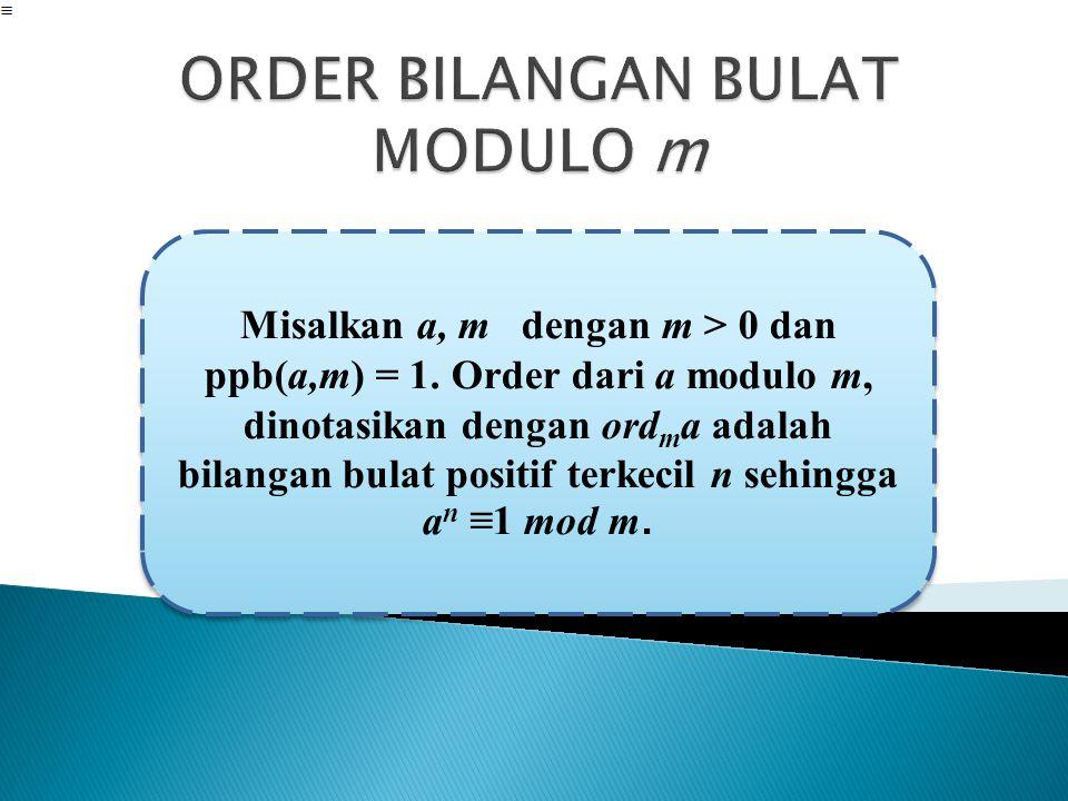 Misalkan a, m dengan m > 0 dan ppb(a,m) = 1. Order dari a modulo m, dinotasikan dengan ord m a adalah bilangan bulat positif terkecil n sehingga a n ≡